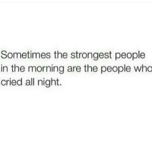 Who, All, and People: Sometimes the strongest people  in the morning are the people who  cried all night.