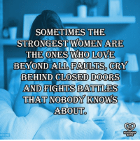 Love, Memes, and Women: SOMETIMES THE  STRONGEST WOMEN ARE  THE ONES WHO LOVE  BEYOND ALL FAULTS, CRY  BEHIND CLOSED DOORS  AND FIGHTS BATTLES  THAT NOBODY KNOWS  ABOUT  RO  RELATIONSHIP  QUOTE  521815364