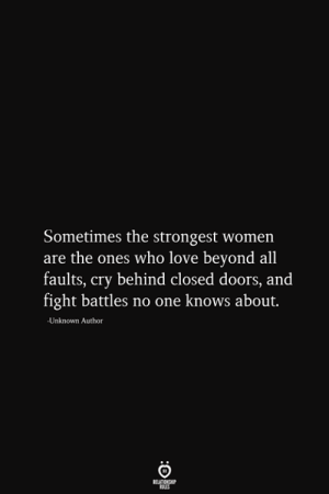 battles: Sometimes the strongest women  are the ones who love beyond all  faults, cry behind closed doors, and  fight battles no one knows about.  -Unknown Author  RELATIONSHIP  ES
