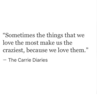 "diaries: ""Sometimes the things that we  love the most make us the  craziest, because we love them.""  95  The Carrie Diaries"