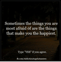 """Sometimes the things you are  most afraid of are the things  that make you the happiest  Type """"YES"""" if you agree.  fb.com/AddictionAngelsAnswers Sometimes the things you are most afraid of are the things that make you the happiest."""