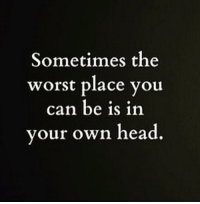 Head, Memes, and The Worst: Sometimes the  worst place you  can be is in  your own head.