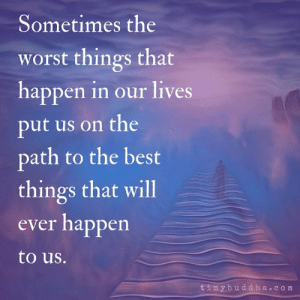 The Path: Sometimes the  worst things that  happen in our lives  put us on the  path to the best  things that will  ever happen  to us.  tinybuddha.com