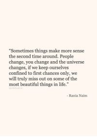 "Beautiful, Life, and Time: ""Sometimes things make more sense  the second time around. People  change, vou change and the universe  changes, if we keep ourselves  confined to first chances only, we  will truly miss out on some of the  most beautiful things in life.""  quotebook.in  Rania Naim"