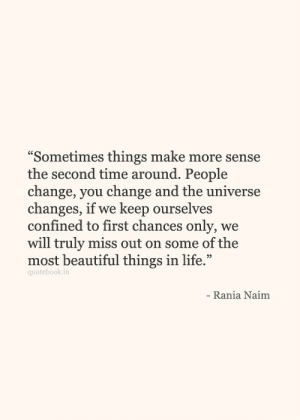 "people change: ""Sometimes things make more sense  the second time around. People  change, vou change and the universe  changes, if we keep ourselves  confined to first chances only, we  will truly miss out on some of the  most beautiful things in life.""  quotebook.in  Rania Naim"