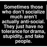 Anti Socialism: Sometimes those  who don't socialize  much aren't  actually anti-social.  They just have no  tolerance for drama,  stupidity, and fake  people