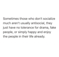 Fake, Life, and Happy: Sometimes those who don't socialize  much aren't usually antisocial, they  just have no tolerance for drama, fake  people, or simply happy and enjoy  the people in their life already.