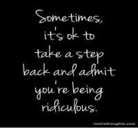 take a step back: Sometimes  -to  its D  take a step  back and adrnit  you re being  rewirethoughts.com