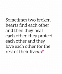 broken heart: Sometimes two broken  hearts find each other  and then they heal  each other, they protect  each other and they  love each other for the  rest of their lives.