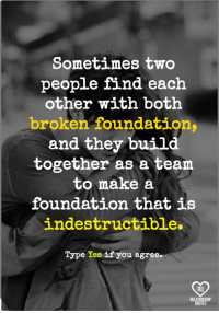 Memes, Quotes, and 🤖: Sometimes two  people find each  other with both  broken foundations  and they build  together as a team  to make a  foundation that is  indestructible.  Type res if you agree.  RO  QUOTES