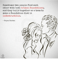 Foundation, Make A, and A Team: Sometimes two people find each  other with both broken foundations,  and they build together as a team to  make a foundation that is  indestructible.  Bryan Burden  RELATIONSHIP