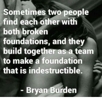Foundations: Sometimes two people  find each other with  both broken  foundations, and they  build together as a team  to make a foundation  that is indestructible.  - Bryan Burden