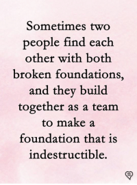 Foundations: Sometimes two  people find each  other with both  broken foundations,  and they build  together as a team  to make a  foundation that is  indestructible,