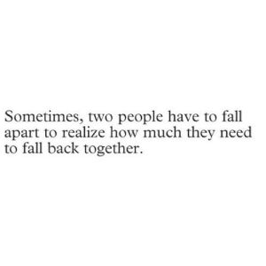 Fall, Back, and How: Sometimes, two people have to fall  apart to realize how much they need  to fall back together https://iglovequotes.net/