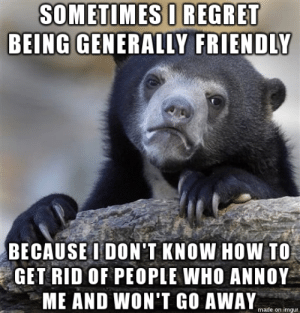 Regret, How To, and Imgur: SOMETIMES U REGRET  BEING GENERALLY FRIENDLY  BECAUSE I DONT KNOW HOW TO,  GET RID OF PEOPLE WHO ANNOY  ME AND WON'T GO AWAY  made on imgur Friend confessed this to me today. Hope this doesnt include me.