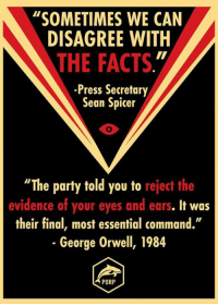 """This mentality sets a dangerous precedent. Spread the word!: """"SOMETIMES WE CAN  DISAGREE WITH  THE FACTS  -Press Secretary  Sean Spicer  """"The party told you to reject the  evidence of your eyes and ears. It was  their final, most essential command.""""  George Orwell, 1984  PORP This mentality sets a dangerous precedent. Spread the word!"""