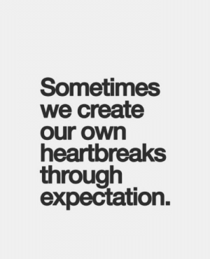 Create, Own, and Expectation: Sometimes  we create  our own  heartbreaks  through  expectation.