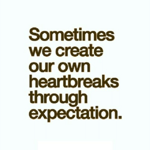 Net, Create, and Own: Sometimes  we create  our own  heartbreaks  through  expectation. https://iglovequotes.net/