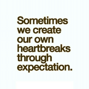 Net, Create, and Own: Sometimes  we create  our own  heartoreaks  through  expectation. https://iglovequotes.net/