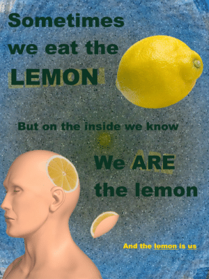 Lemon, Inside, and Eat: Sometimes  we eat the  LEMON  But on the inside we know  We ARE  the lemon  And the lemon is us https://t.co/Q82OT62i36