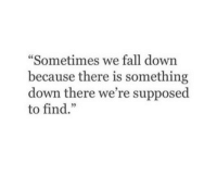 "fall down: ""Sometimes we fall down  because there is something  down there we're supposed  to find."""