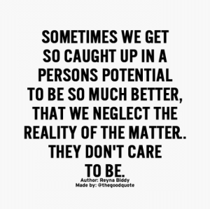 Reality, They, and Made: SOMETIMES WE GET  SO CAUGHT UP INA  PERSONS POTENTIAL  TO BE SO MUCH BETTER  THAT WE NEGLECT THE  REALITY OF THE MATTER  THEY DON'T CARE  Author: Reyna Biddy  Made by: @thegoodquote