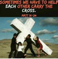 Memes, Cross, and Unity: SOMETIMES WE HAVE TO HEL  EACH OTHER CARRY THE  CROSS.  MATT 16-24 Unity👨‍👩‍👧‍👧💒