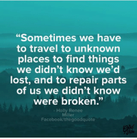 "You're in this path for a reason! repost @thegoodquote: ""Sometimes we have  to travel to unknown  places to find things  we didn't know we'd  lost, and to repair parts  of us we didn't know  were broken.""  Holly Renee  Miller  Facebook/thegoodquote  tbe You're in this path for a reason! repost @thegoodquote"