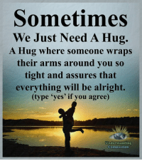 """Memes, Compassion, and Alright: Sometimes  We Just Need A Hug.  A Hug where someone wraps  their arms around you so  tight and assures that  everything will be alright  (type """"yes' if you agree)  Understanding  Compassion Understanding Compassion <3  Sometimes All We Need Is A Hug To Make Us Realize That Everything Will Soon Be Alright <3"""