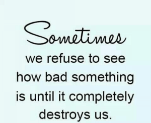 Bad, How, and Sometimes: Sometimes  we refuse to see  how bad something  is until it completelyy  destroys us.