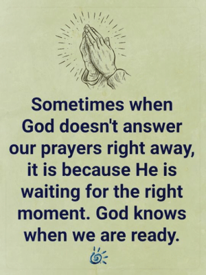 🙏: Sometimes when  God doesn't answer  our prayers right away,  it is because He is  waiting for the right  moment. God knows  when we are ready. 🙏