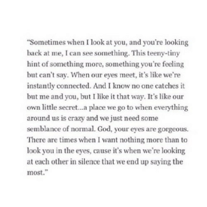 "https://iglovequotes.net/: ""Sometimes when I look at you, and you're looking  back at me, I can see something. This teeny-tiny  hint of something more, something you're feeling  but can't say. When our eyes meet, it's like we're  instantly connected. And I know no one catches it  but me and you, but I like it that way. It's like our  own little secret...a place we go to when everything  around us is crazy and we just need some  semblance of normal. God, your eyes are gorgeous.  There are times when I want nothing more than to  look you in the eyes, cause it's when we're looking  at each other in silence that we end up saying the  most."" https://iglovequotes.net/"