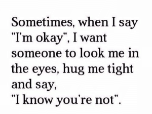 "Hug Me: Sometimes, when I say  ""Tm okay"", I want  someone to look me in  the eyes, hug me tight  and say,  ""I know you're not""."