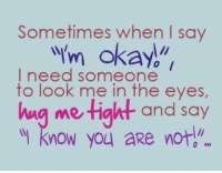 "Sometimes when I say  wym okay.""  I need someone  to look me in the eyes,  hug me light and say  know you aRe not"