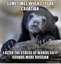 I must come clean with my community: SOMETIMES WHEN I SPEAK  CROATIAN  ALTER THE STRESS OF WORDS SOIT  SOUNDS MORE RUSSIAN  makeameme org I must come clean with my community