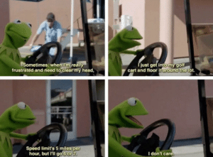 Kermit doesn't give a damn via /r/funny https://ift.tt/2PINzrs: Sometimes, when I'm really  frustrated and need to clear my head,  just get intomygolf  cart and floor it lot.  around the  Speed limit's 5 miles per  hour, but l'il go 6or 7  I don't care Kermit doesn't give a damn via /r/funny https://ift.tt/2PINzrs