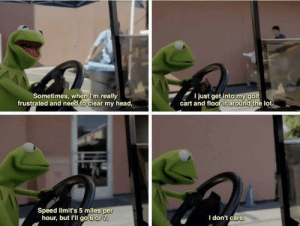 Kermit really knows how to blow off some steam: Sometimes, when I'm really  frustrated and need to clear my head,  I just get into my golf  cart and floor it around the lot  Speed limit's 5 miles per  hour, but I'll go 6 or 7  I don't care. Kermit really knows how to blow off some steam
