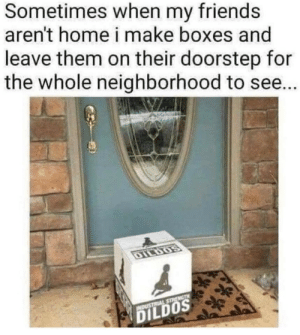 Best revenge: Sometimes when my friends  aren't home i make boxes and  leave them on their doorstep for  the whole neighborhood to see...  DILDOS  INDUSTRIAL STRENGTH  DILDOS Best revenge