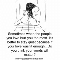 Love, Quiet, and Com: Sometimes when the people  you love hurt you the most. It's  better to stay quiet because if  your love wasn't enough...Do  you think your words will  matter?  lifelovequotesandsayings.com