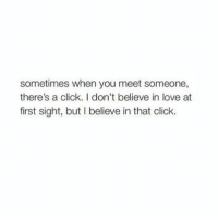 Click, Love, and At First Sight: sometimes when you meet someone,  there's a click. I don't believe in love at  first sight, but I believe in that click.