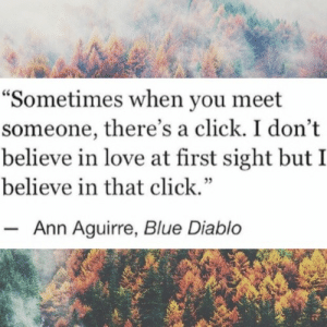 "Click, Life, and Love: ""Sometimes when you meet  someone, there's a click. I don't  believe in love at first sight but I  believe in that click.""  60  35  Ann Aguirre, Blue Diablo That moment when everything falls into place  Follow for more relatable love and life quotes     feel free to message me or submit posts!!"