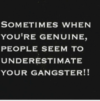 Genuinity: SOMETIMES WHEN  YOURE GENUINE.  PEOPLE SEEM TO  UNDERESTIMATE  YOUR GANGSTER!