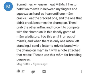 """Run, youtube.com, and Cracked: Sometimes, whenever I eat M&Ms, I like to  hold two m&m's in between my fingers and  squeeze as hard as I can until one m&m  cracks. I eat the cracked one, and the one that  didn't crack becomes the champion. Then l  grab the other m&m, and force it to compete  with the champion in this deadly game of  m&m gladiators. I do this until I run out of  m&m's, and when there is only one m&m left  standing, I send a letter to m&m's brand with  the champion m&m in it with a note attached  that reads: """"Please use this m&m for breeding  purposes.  Meg Griffin 3 years ago  27 Found this comment on a YouTube video"""