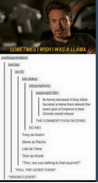 """yzma: SOMETIMES WISHI WAS A LLAMA.  ust-tay  livx18:  loki-dokey  sillysymphonic  ladyknight1991  Its funny because if tony stark  became a llama then almost the  exact plot of Emperor's New  Groove would ensue  THE COMMENT FUCK IM DYING  SO AM  Tony as Kuzco  Steve as Pacha  Loki as Yzma  Thor as Kronk  Thor, are you talking to that squirrel?""""  PULL THE LEVER THOR!  WRONG LEVER"""