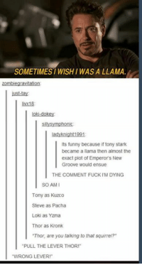 """kuzco: SOMETIMES WISHI WAS A LLAMA  zombiegravitation  ust-tay  livx18  loki-dokey  sillysymphonic  ladyknight1991  Its funny because if tony stark  became a llama then almost the  exact plot of Emperor's New  Groove would ensue  THE COMMENT FUCK IM DYING  SO AMI  Tony as Kuzco  Steve as Pacha  Loki as Yzma  Thor as Kronk  """"Thor, are you talking to that squirrei?  PULL THE LEVER THOR!""""  WRONG LEVER!"""