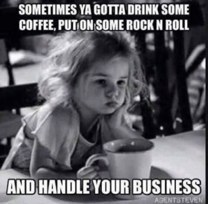 Dank, Business, and Coffee: SOMETIMES YA GOTTA DRINK SOME  COFFEE, PUT ON SOME ROCK N ROLL  AND HANDLE YOUR BUSINESS  AGENTSTEVEN