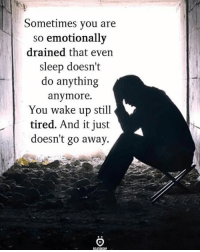 Sometimes you are  so emotionally  drained that even  sleep doesn't  do anything  anymore.  You wake up still  tired. And it just  doesn't go away via:@igrelationshiprules