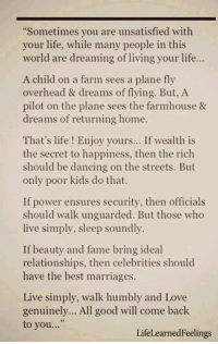 """Dancing, Life, and Love: Sometimes you are unsatisfied with  your life, while many people in this  world are dreaming of living your life...  A child on a farm sees a plane fly  overhead & dreams of flying. But, A  pilot on the plane sees the farmhouse &  dreams of returning home.  That's life ! Enjoy yours... If wealth is  the secret to happiness, then the rich  should be dancing on the streets. But  only poor kids do that.  If power ensures security, then officials  should walk unguarded. But those who  live simply, sleep soundly.  If beauty and fame bring ideal  relationships, then celebrities should  have the best marriages.  Live simply, walk humbly and Love  genuinely... All good will come back  to you...""""  LifeLearnedFeelings <3"""