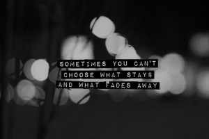 https://iglovequotes.net/: SOMETIMES YOU CAN'T  CHOOSE WHAT STAYS  WHAT FADES AWAY  AND https://iglovequotes.net/