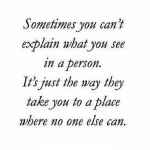 iglovequotes:https://iglovequotes.net/: Sometimes you can't  explain what you see  in a person  It's just the way they  take you to a place  where no one else can. iglovequotes:https://iglovequotes.net/